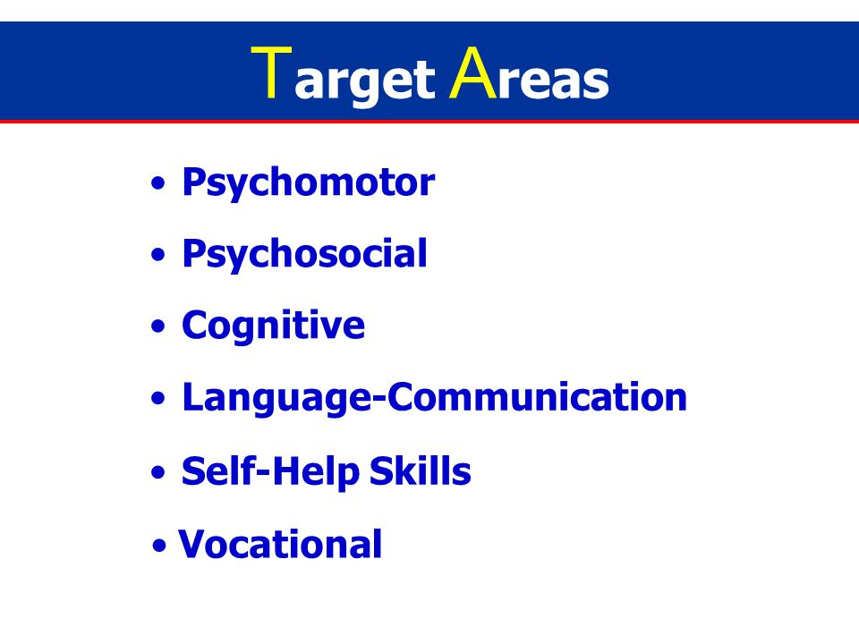 Target Areas Psychomotor Psychosocial Cognitive Language-Communication