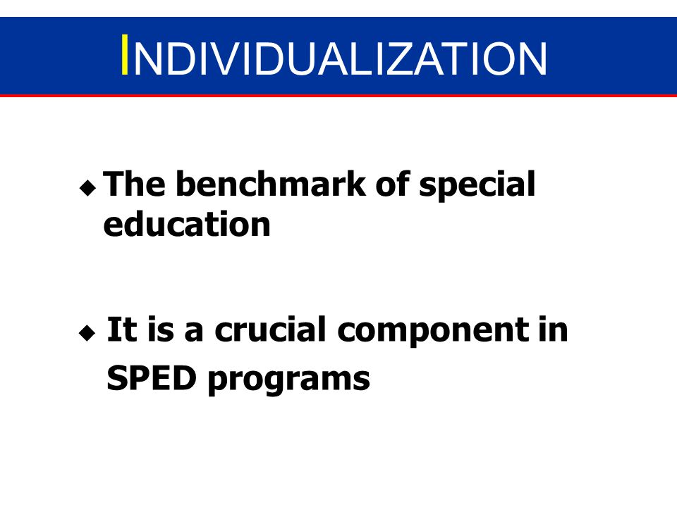 INDIVIDUALIZATION The benchmark of special education