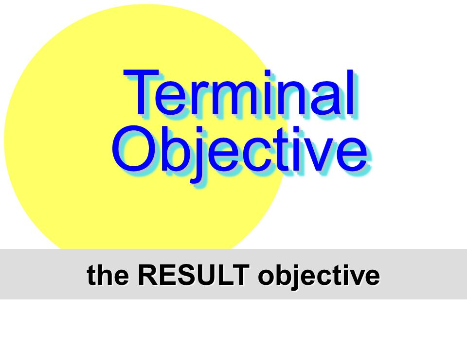 Terminal Objective the RESULT objective