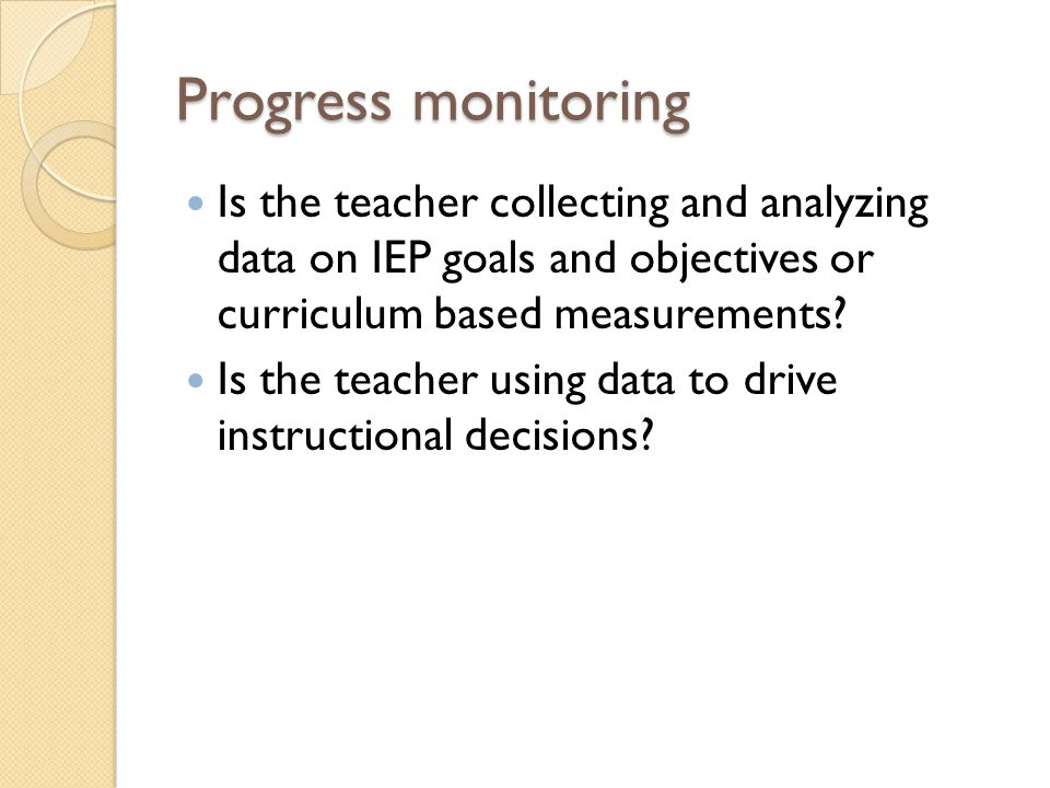 Progress monitoring Is the teacher collecting and analyzing data on IEP goals and objectives or curriculum based measurements