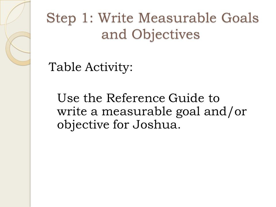 Step 1: Write Measurable Goals and Objectives
