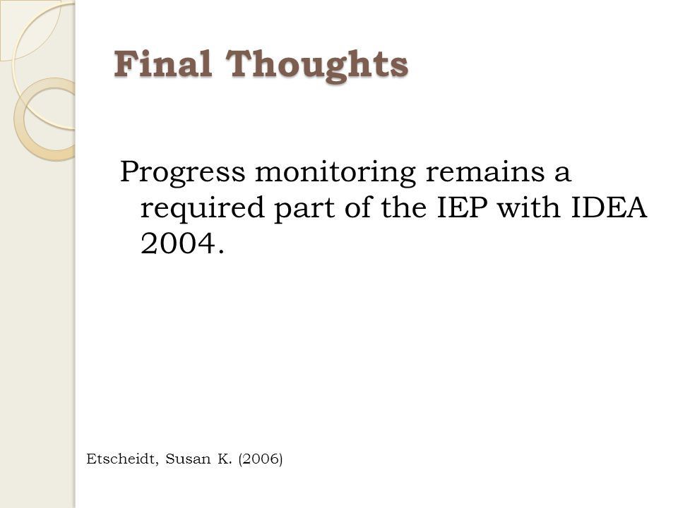 Final Thoughts Progress monitoring remains a required part of the IEP with IDEA 2004.