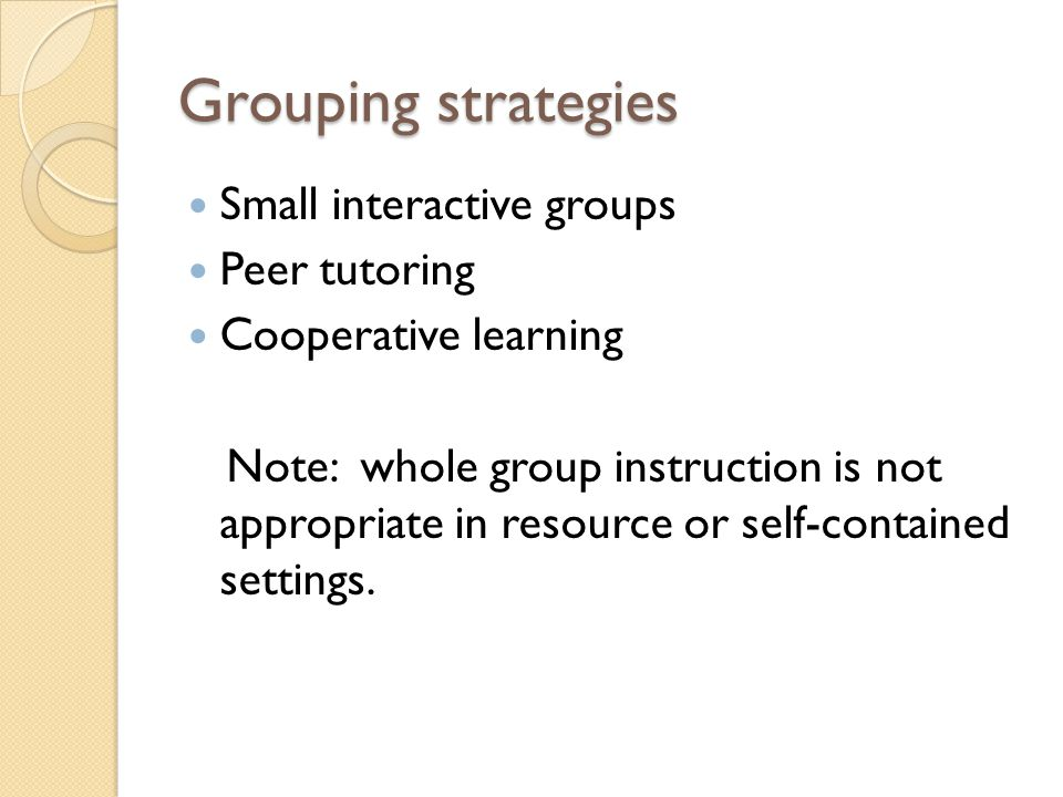 Grouping strategies Small interactive groups Peer tutoring