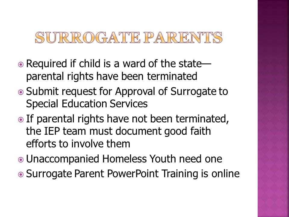 Surrogate Parents Required if child is a ward of the state— parental rights have been terminated.