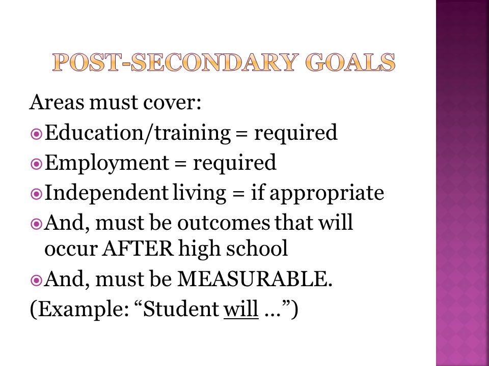 Post-Secondary Goals Areas must cover: Education/training = required