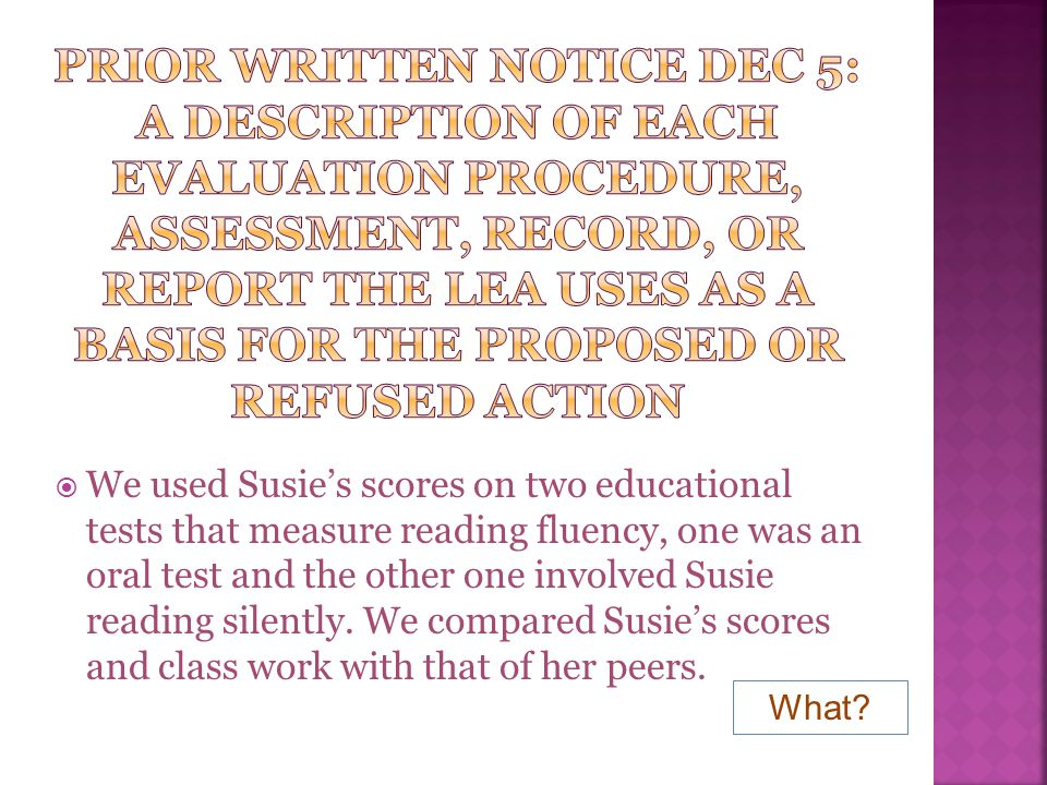 Prior written notice dec 5: A description of each evaluation procedure, assessment, record, or report the lea uses as a basis for the proposed or refused action