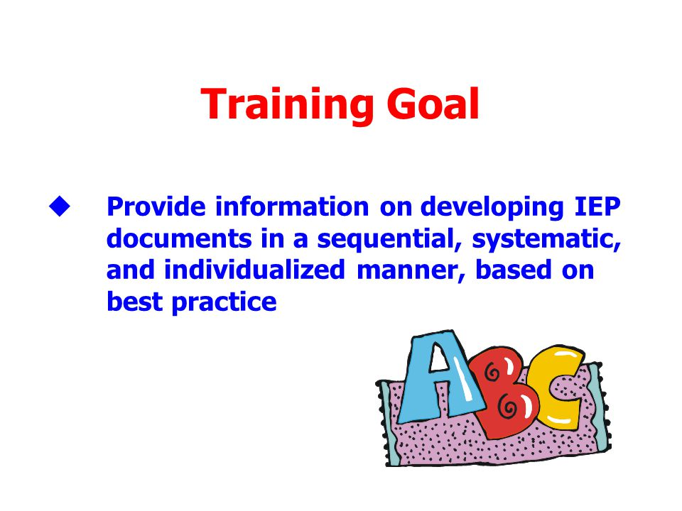 Training Goal Provide information on developing IEP documents in a sequential, systematic, and individualized manner, based on best practice.