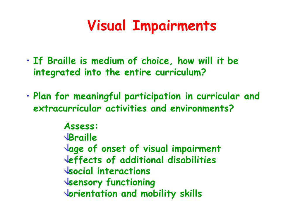 Visual Impairments If Braille is medium of choice, how will it be