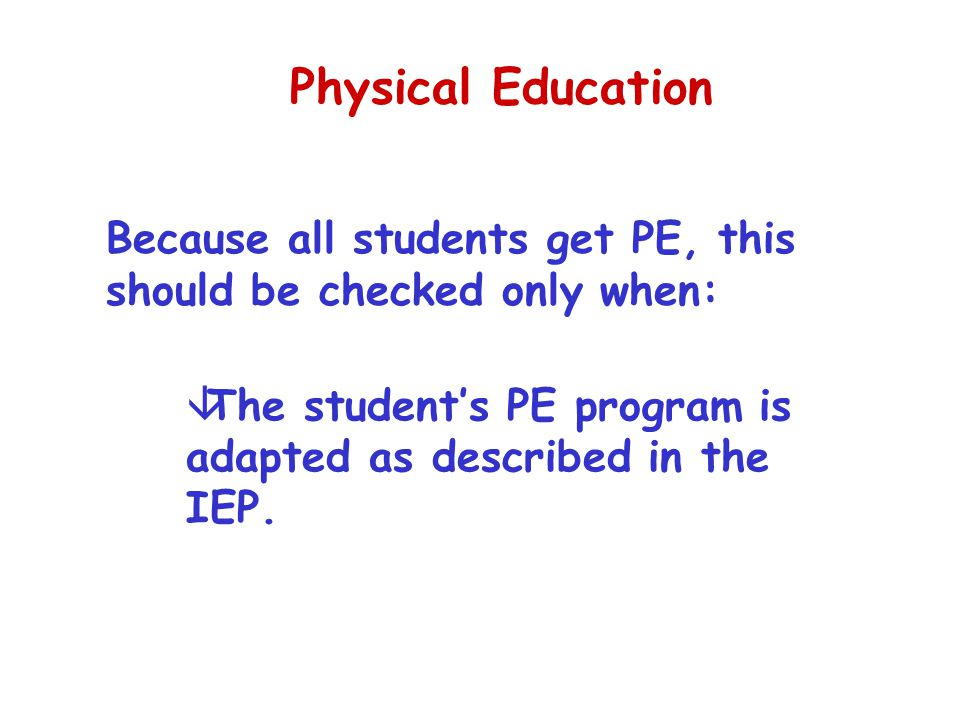 Physical Education Because all students get PE, this should be checked only when: The student's PE program is adapted as described in the IEP.