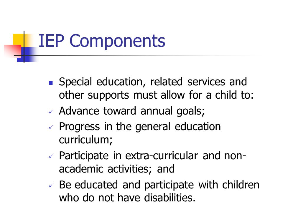 IEP Components Special education, related services and other supports must allow for a child to: Advance toward annual goals;