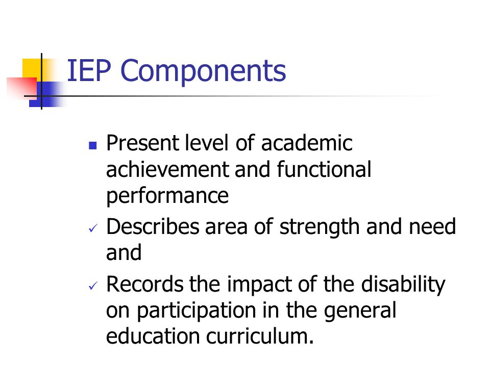 IEP Components Present level of academic achievement and functional performance. Describes area of strength and need and.