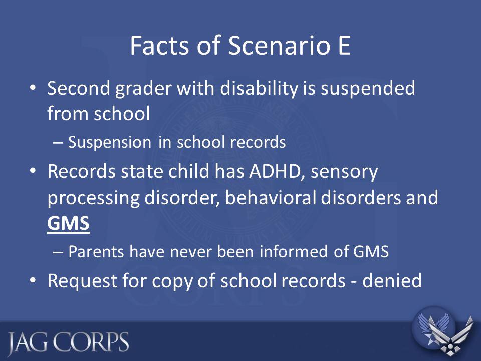 Facts of Scenario E Second grader with disability is suspended from school. Suspension in school records.