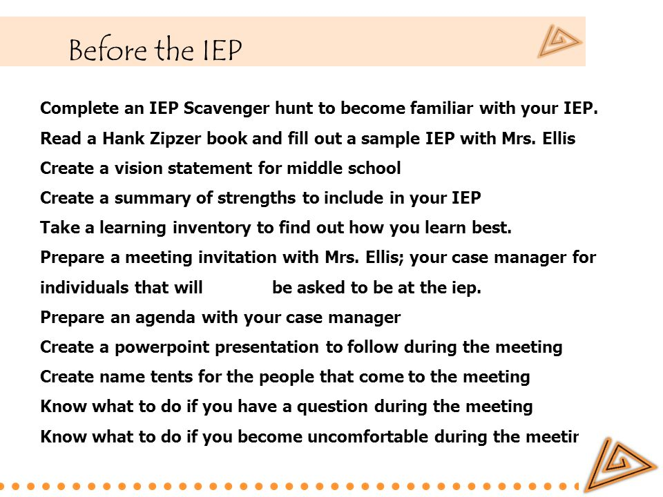 Before the IEP Complete an IEP Scavenger hunt to become familiar with your IEP. Read a Hank Zipzer book and fill out a sample IEP with Mrs. Ellis.