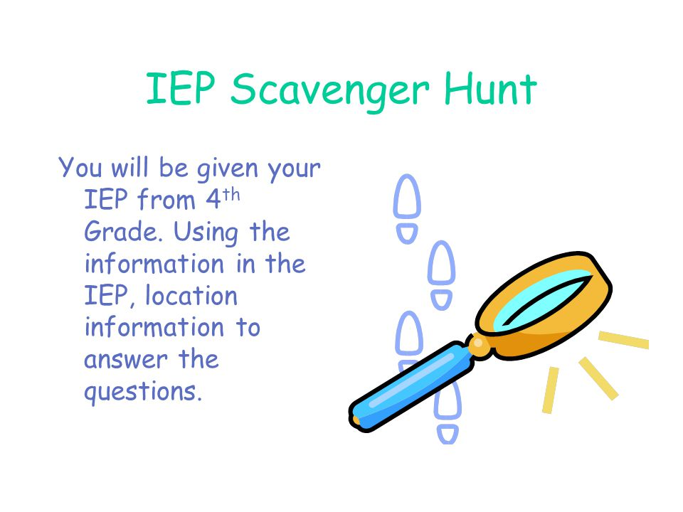 IEP Scavenger Hunt You will be given your IEP from 4th Grade.