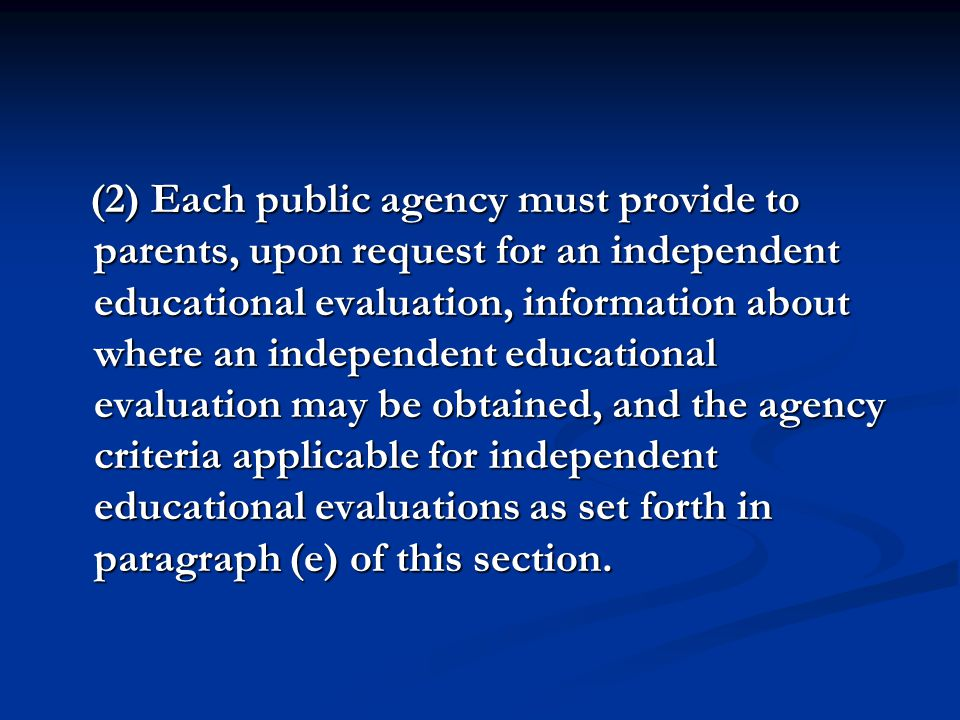 (2) Each public agency must provide to parents, upon request for an independent educational evaluation, information about where an independent educational evaluation may be obtained, and the agency criteria applicable for independent educational evaluations as set forth in paragraph (e) of this section.