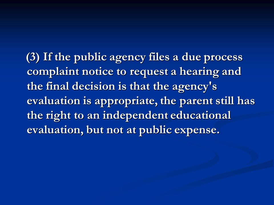 (3) If the public agency files a due process complaint notice to request a hearing and the final decision is that the agency s evaluation is appropriate, the parent still has the right to an independent educational evaluation, but not at public expense.