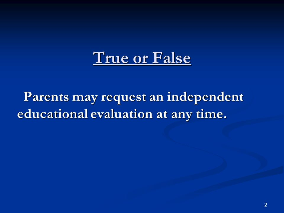 True or False Parents may request an independent educational evaluation at any time.