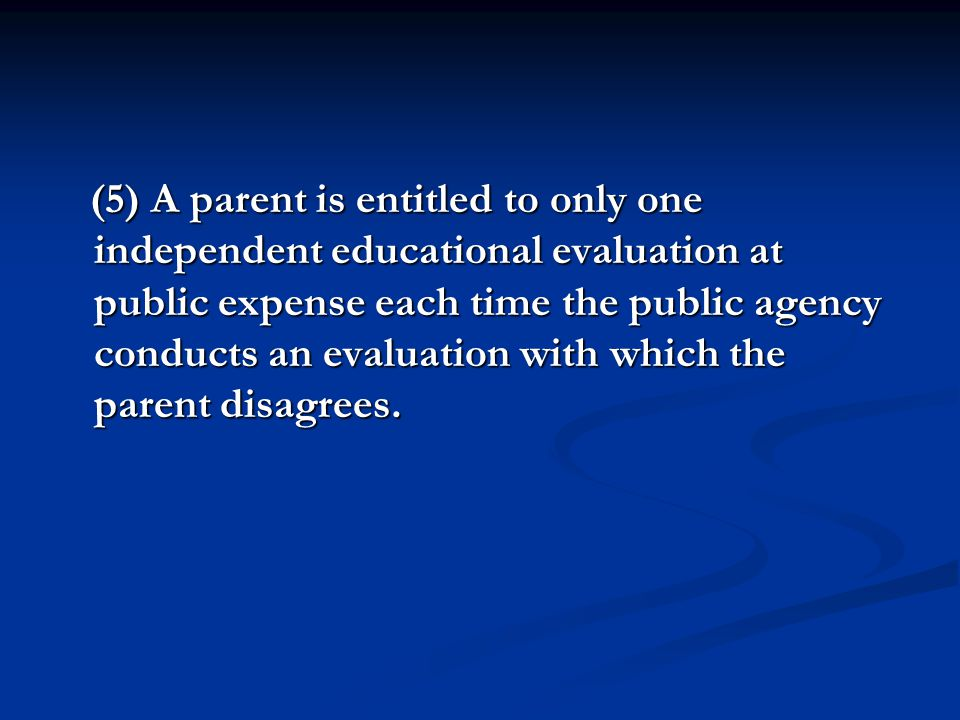 (5) A parent is entitled to only one independent educational evaluation at public expense each time the public agency conducts an evaluation with which the parent disagrees.