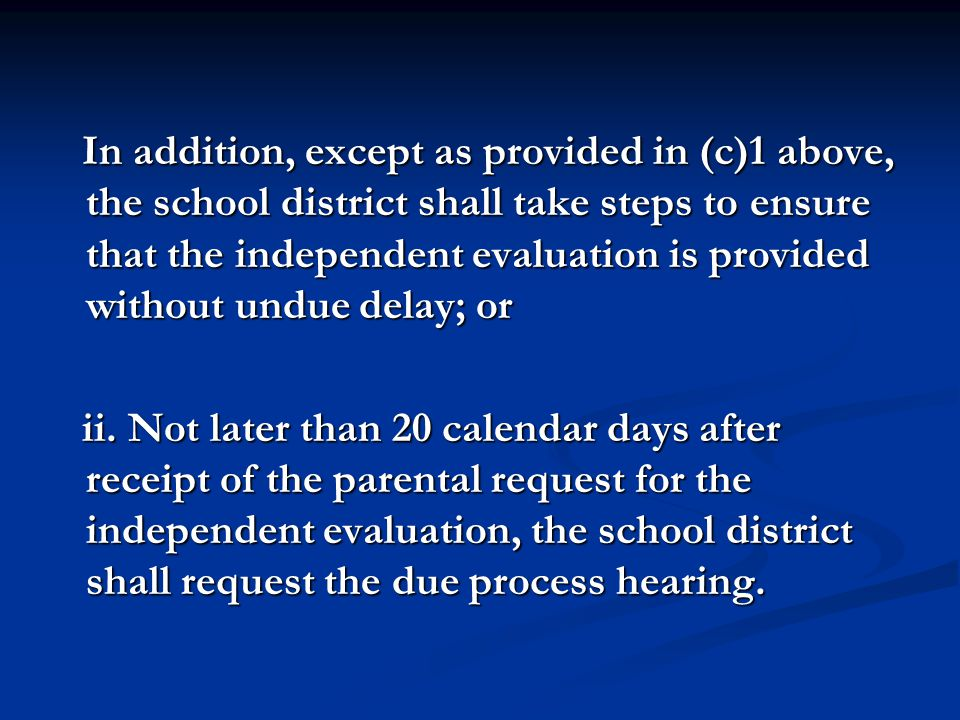 In addition, except as provided in (c)1 above, the school district shall take steps to ensure that the independent evaluation is provided without undue delay; or ii.