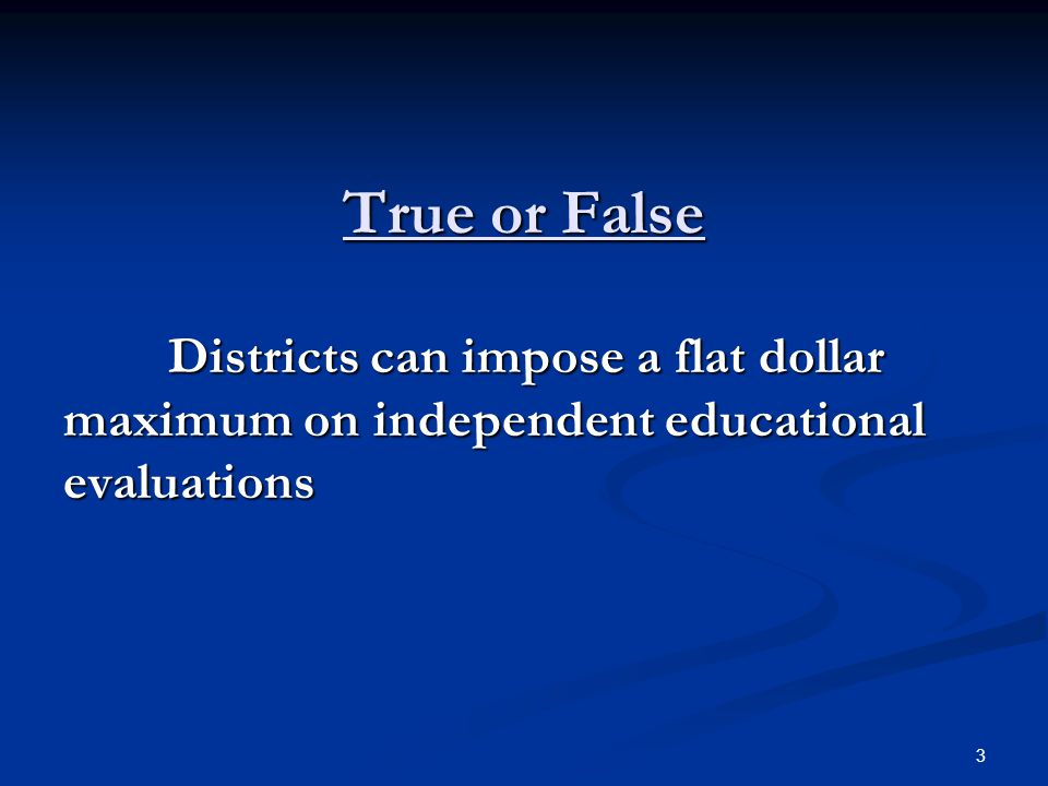 True or False Districts can impose a flat dollar maximum on independent educational evaluations