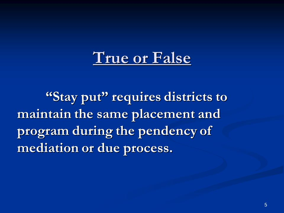 True or False Stay put requires districts to maintain the same placement and program during the pendency of mediation or due process.
