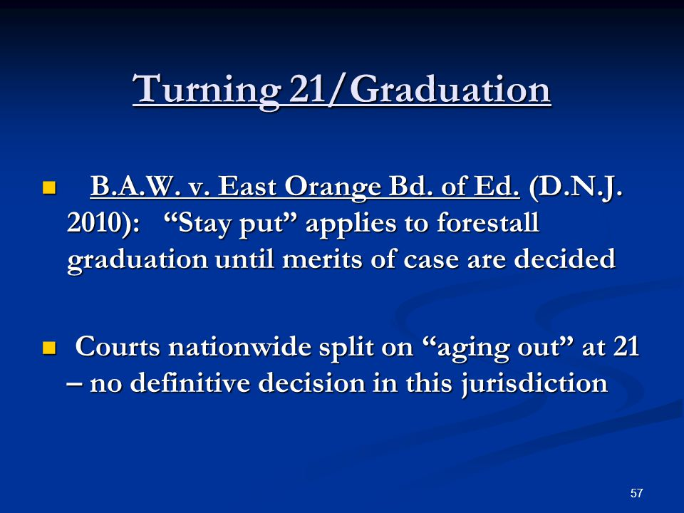 Turning 21/Graduation B.A.W. v. East Orange Bd. of Ed. (D.N.J. 2010): Stay put applies to forestall graduation until merits of case are decided.