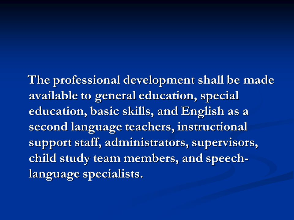 The professional development shall be made available to general education, special education, basic skills, and English as a second language teachers, instructional support staff, administrators, supervisors, child study team members, and speech-language specialists.