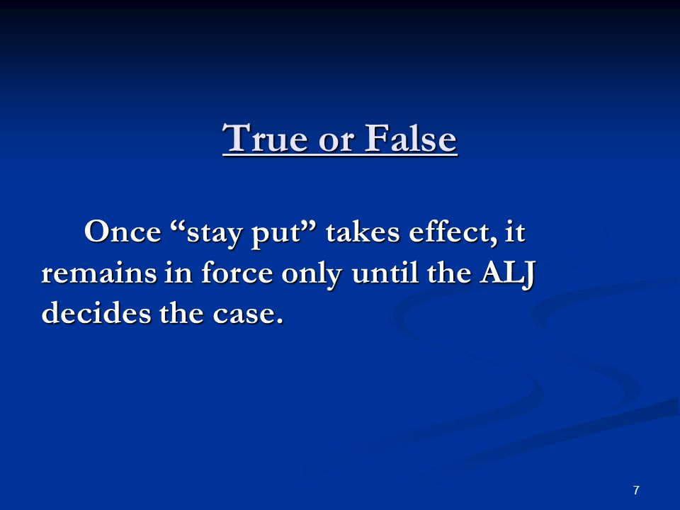 True or False Once stay put takes effect, it remains in force only until the ALJ decides the case.