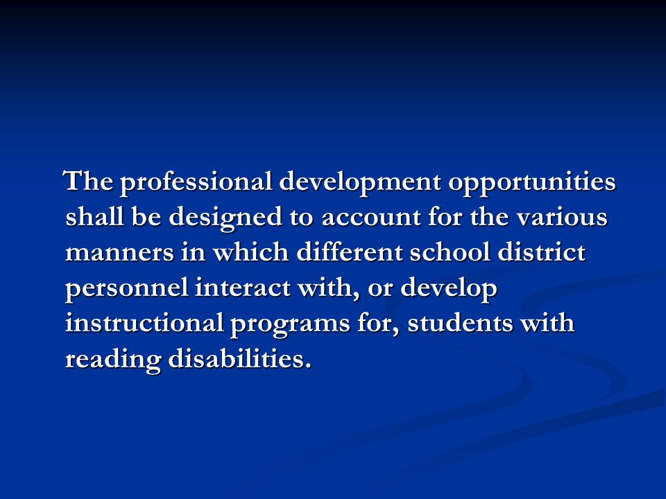 The professional development opportunities shall be designed to account for the various manners in which different school district personnel interact with, or develop instructional programs for, students with reading disabilities.