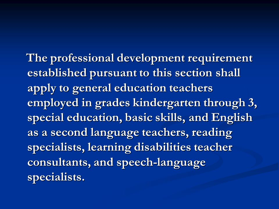 The professional development requirement established pursuant to this section shall apply to general education teachers employed in grades kindergarten through 3, special education, basic skills, and English as a second language teachers, reading specialists, learning disabilities teacher consultants, and speech-language specialists.