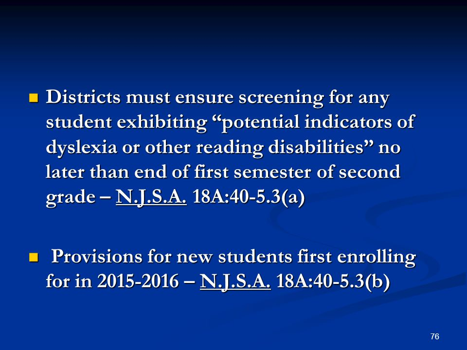 Districts must ensure screening for any student exhibiting potential indicators of dyslexia or other reading disabilities no later than end of first semester of second grade – N.J.S.A. 18A:40-5.3(a)