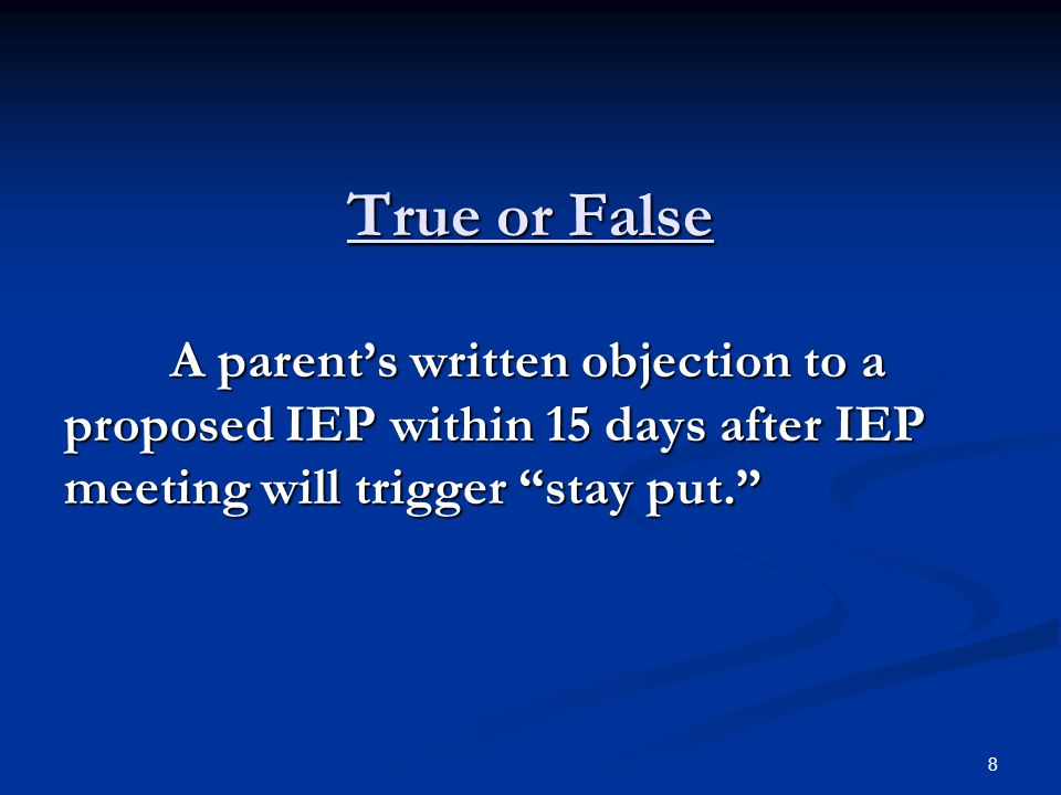 True or False A parent's written objection to a proposed IEP within 15 days after IEP meeting will trigger stay put.