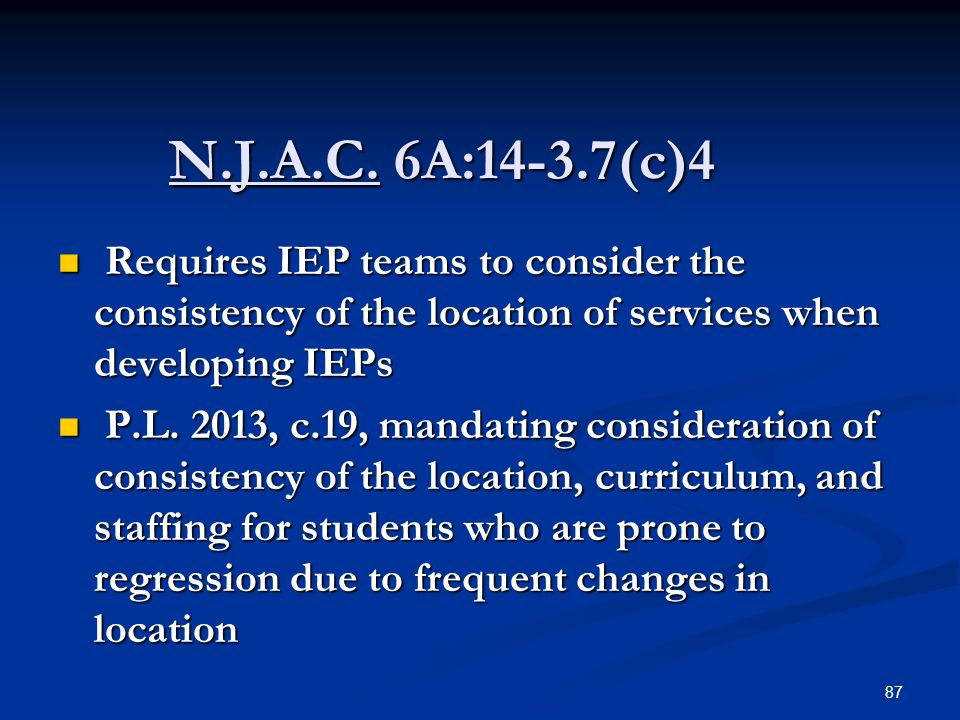 N.J.A.C. 6A:14-3.7(c)4 Requires IEP teams to consider the consistency of the location of services when developing IEPs.