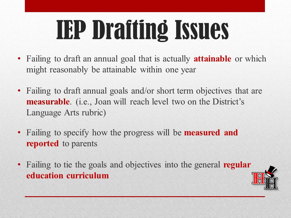 IEP Drafting Issues Failing to draft an annual goal that is actually attainable or which might reasonably be attainable within one year.