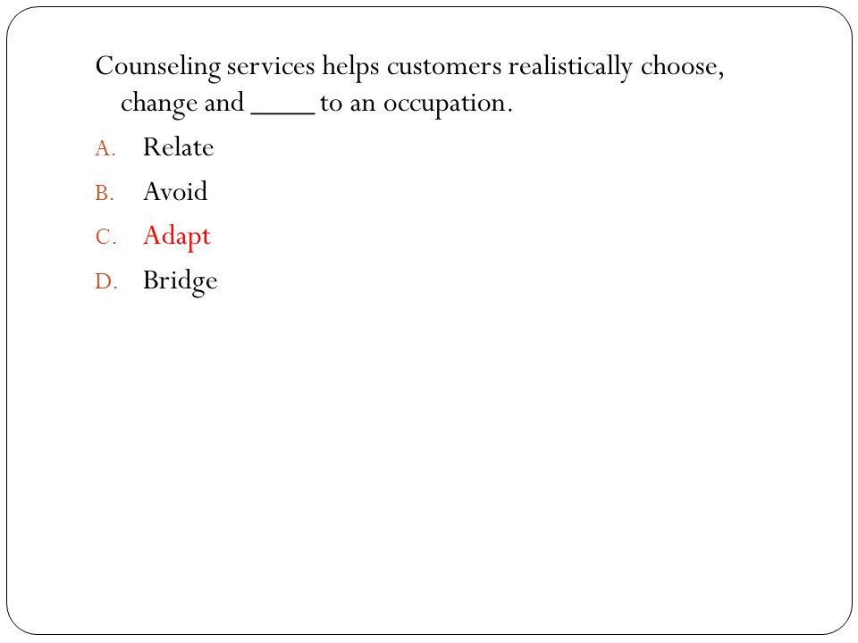 Counseling services helps customers realistically choose, change and ____ to an occupation.