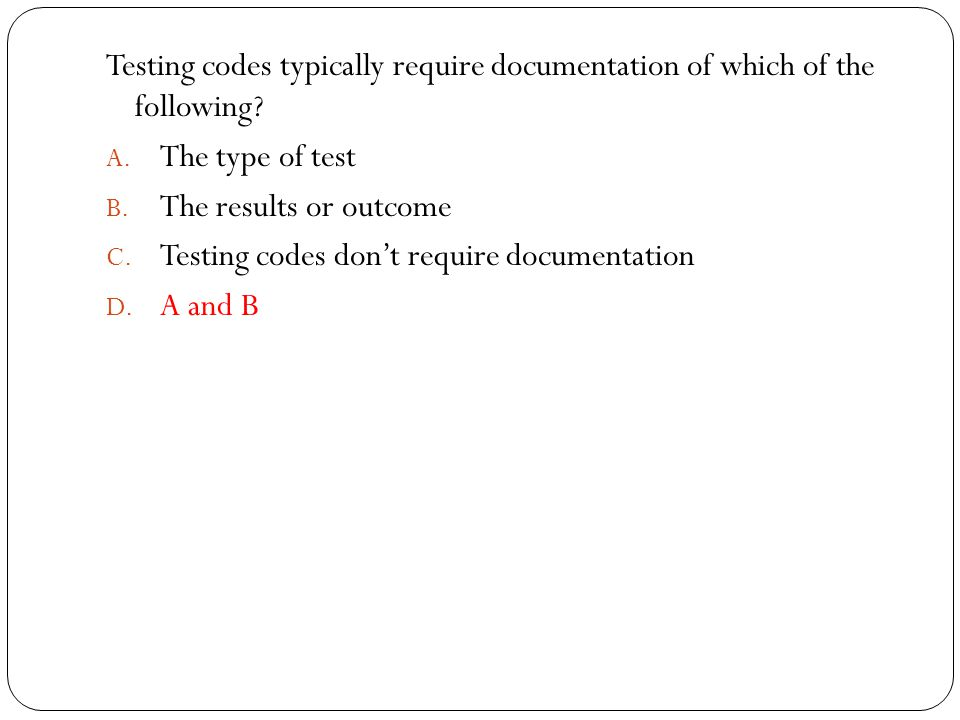 Testing codes typically require documentation of which of the following