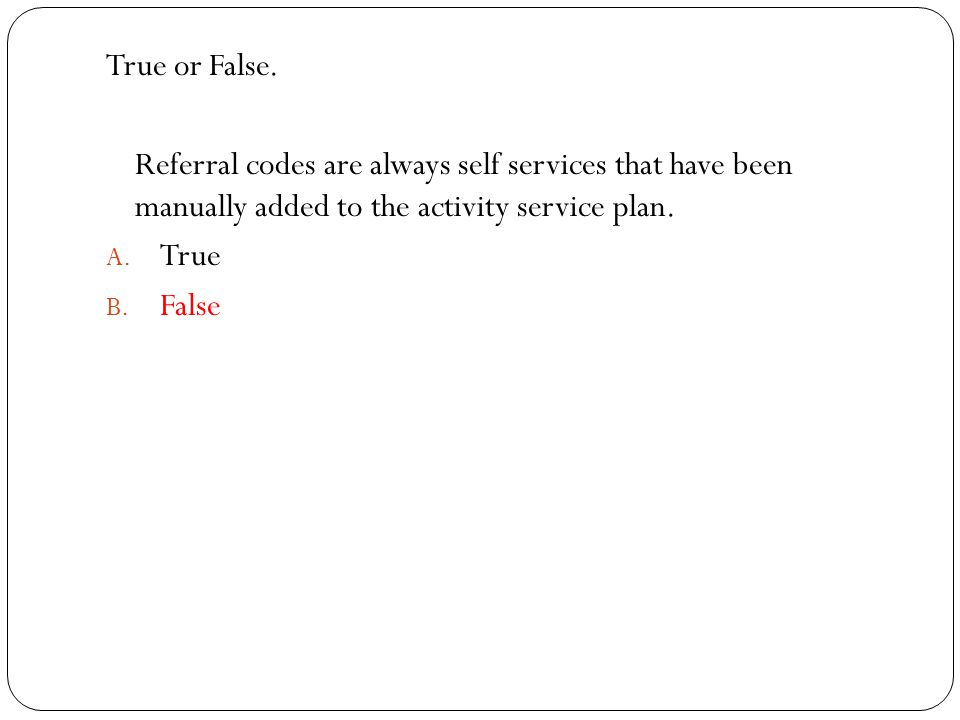 True or False. Referral codes are always self services that have been manually added to the activity service plan.