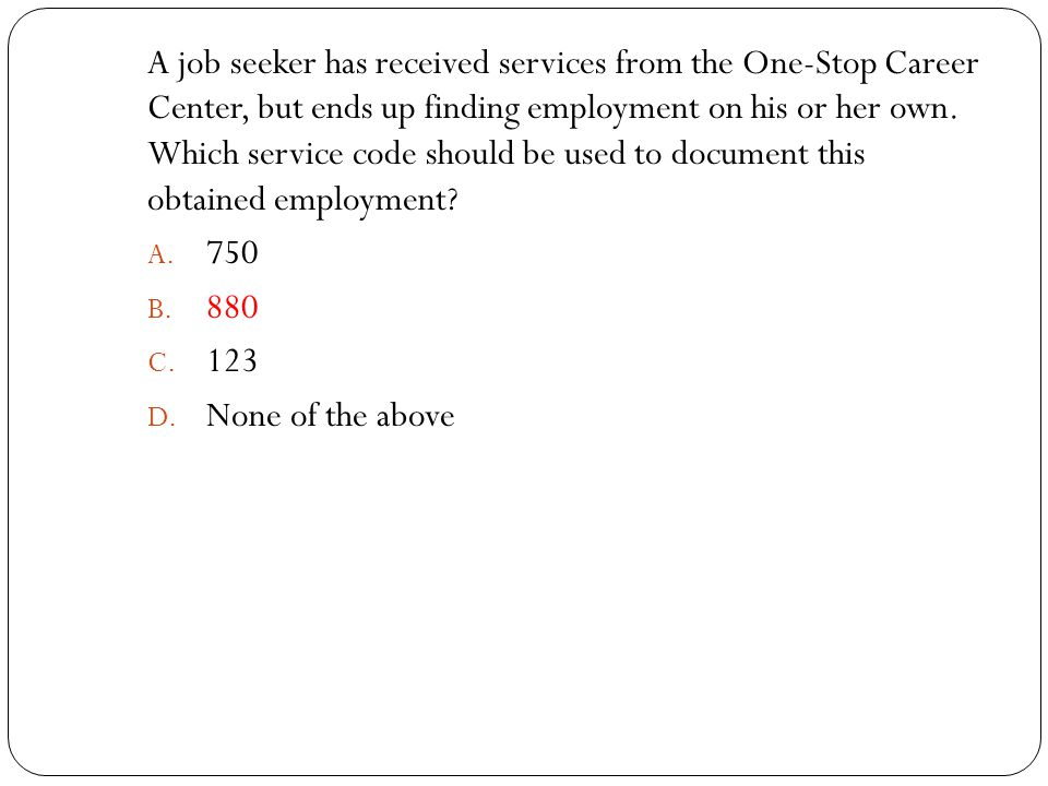 A job seeker has received services from the One-Stop Career Center, but ends up finding employment on his or her own. Which service code should be used to document this obtained employment