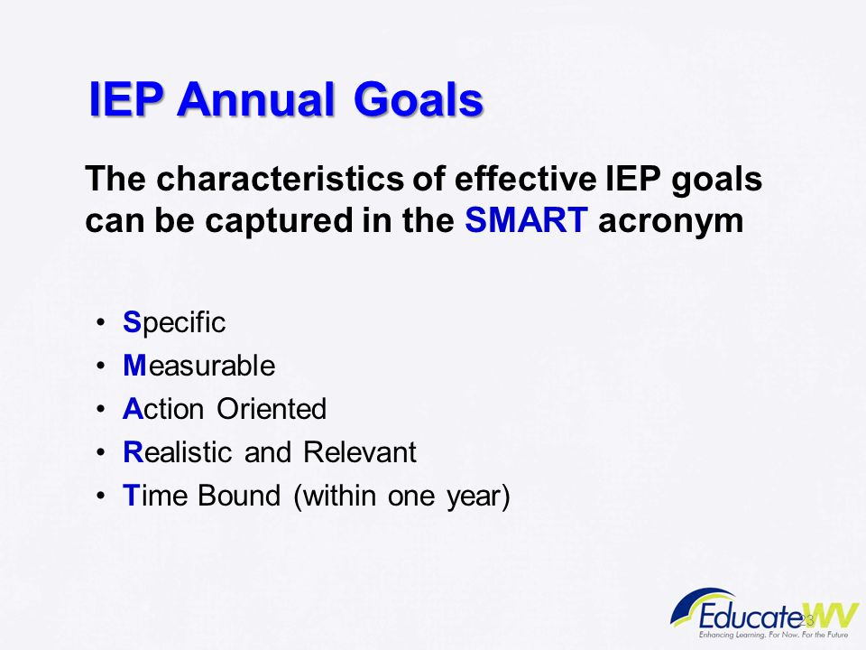 IEP Annual Goals The characteristics of effective IEP goals can be captured in the SMART acronym. Specific.