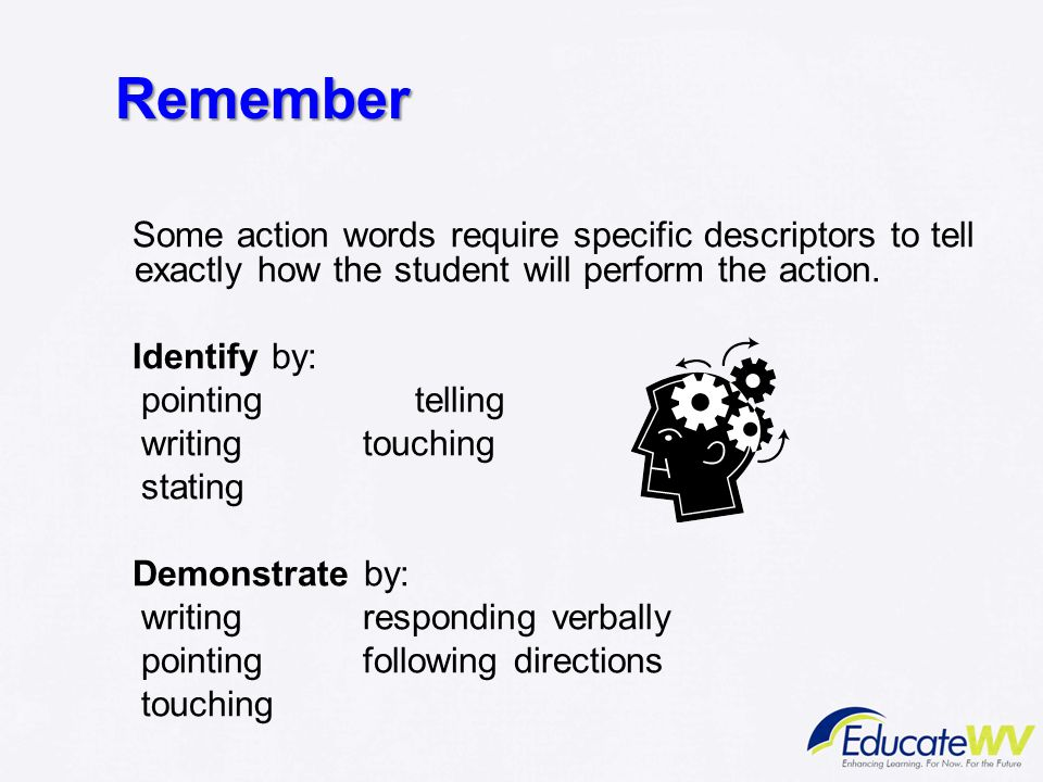 Remember Some action words require specific descriptors to tell exactly how the student will perform the action.