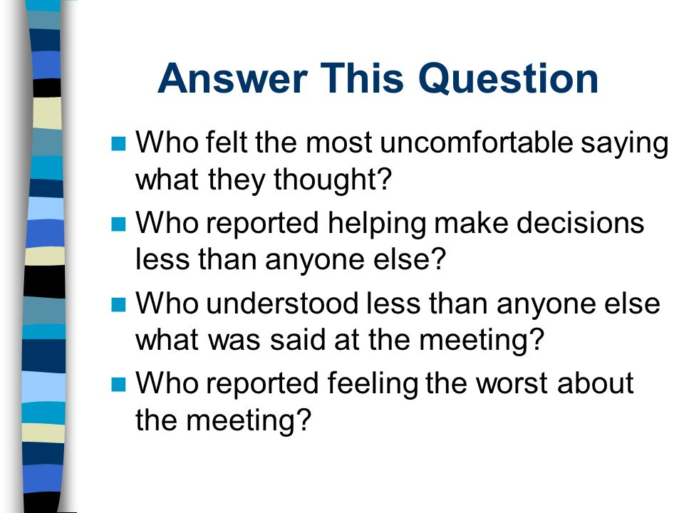 Answer This Question Who felt the most uncomfortable saying what they thought Who reported helping make decisions less than anyone else