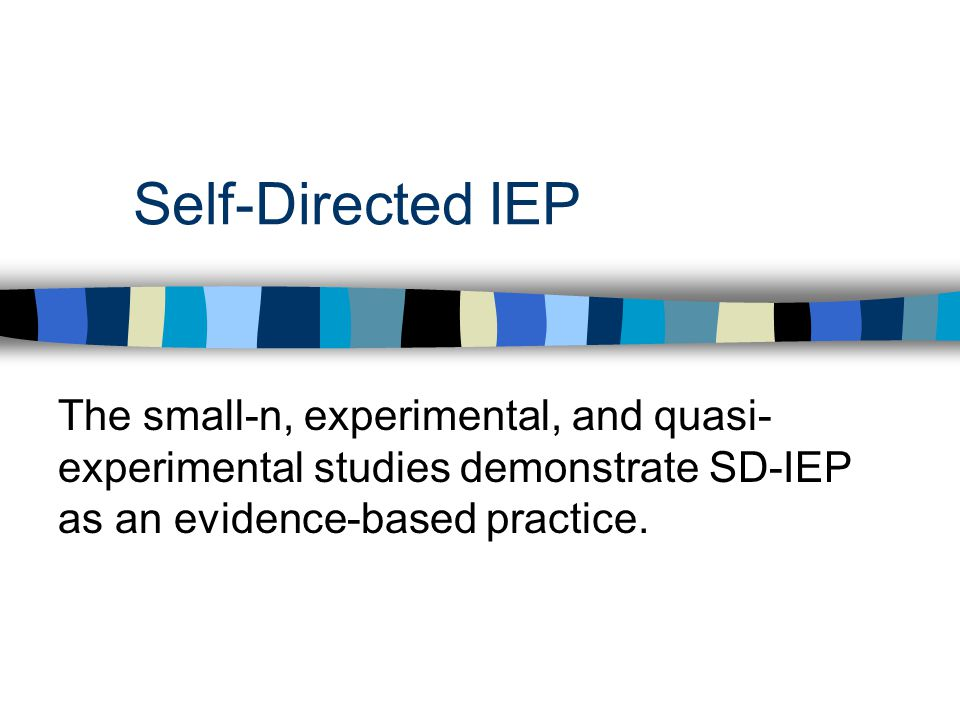 Self-Directed IEP The small-n, experimental, and quasi-experimental studies demonstrate SD-IEP as an evidence-based practice.