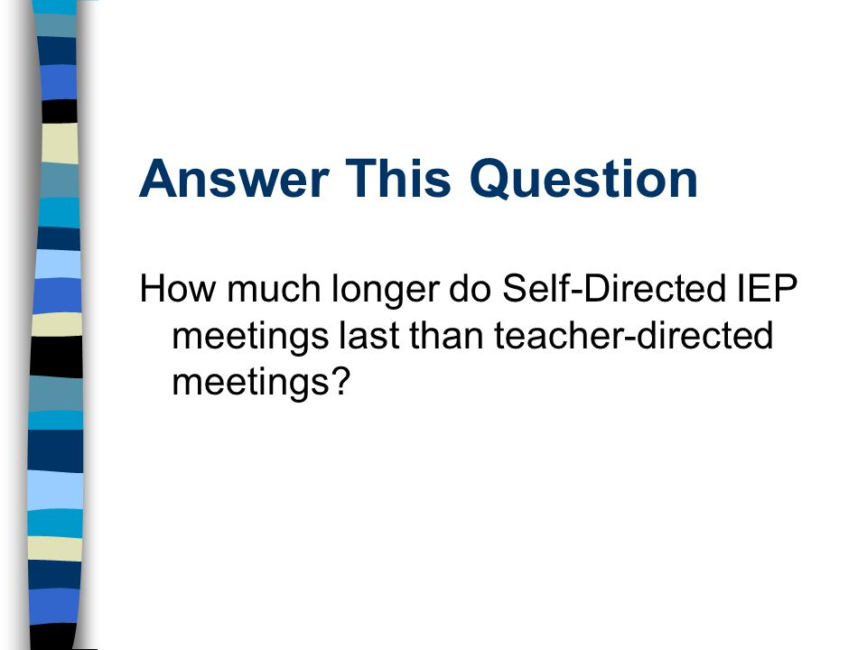 Answer This Question How much longer do Self-Directed IEP meetings last than teacher-directed meetings
