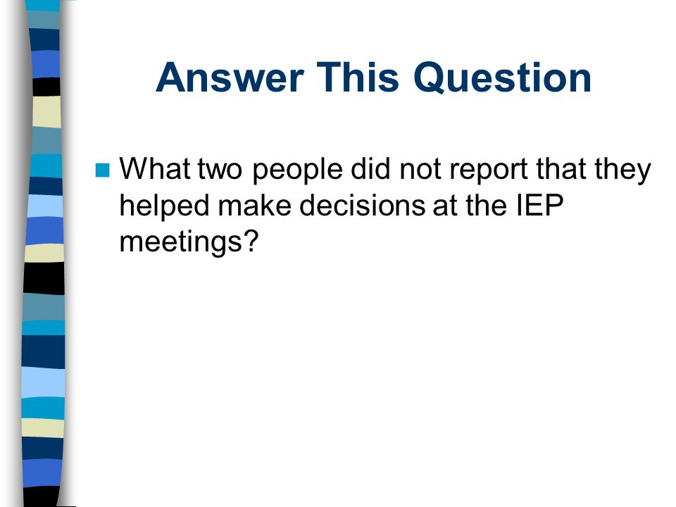 Answer This Question What two people did not report that they helped make decisions at the IEP meetings