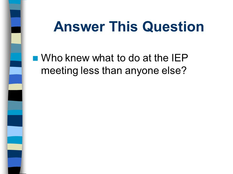 Answer This Question Who knew what to do at the IEP meeting less than anyone else