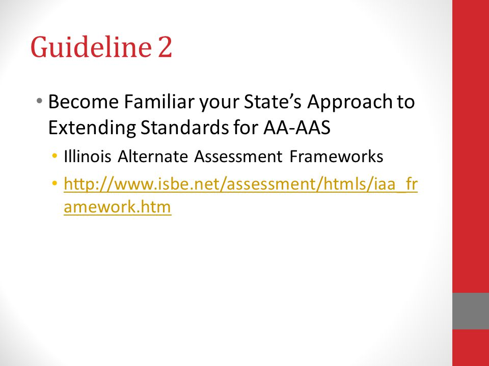 Guideline 2 Become Familiar your State's Approach to Extending Standards for AA-AAS. Illinois Alternate Assessment Frameworks.
