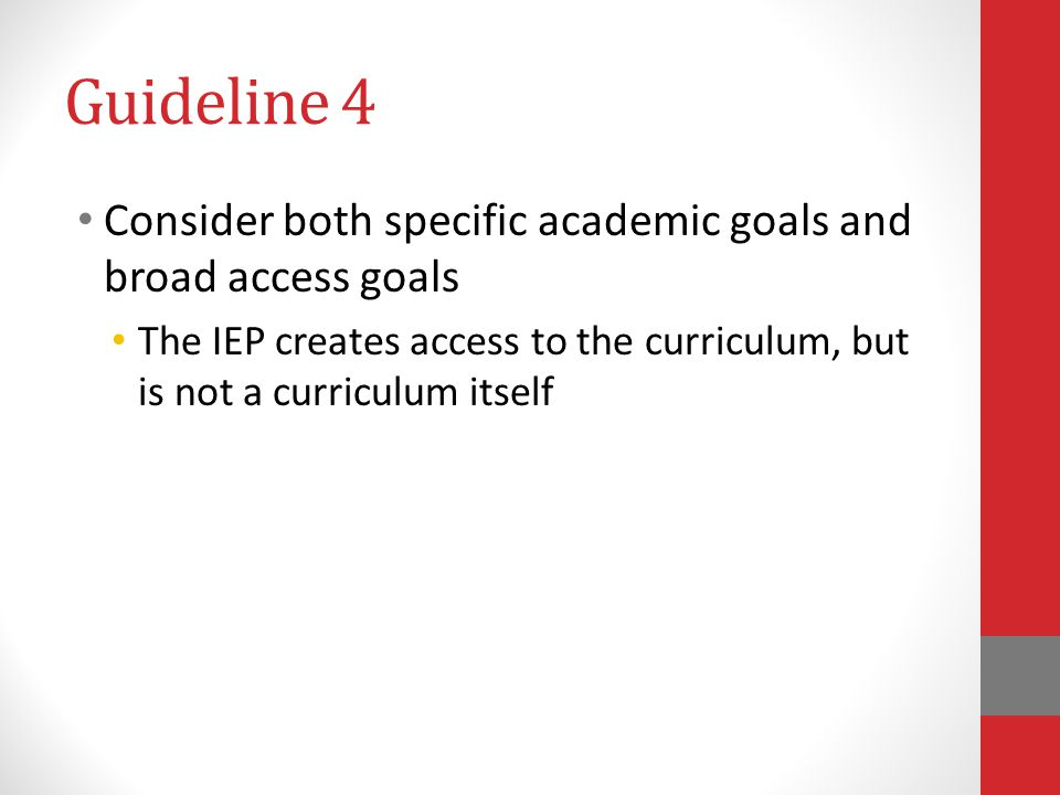 Guideline 4 Consider both specific academic goals and broad access goals. The IEP creates access to the curriculum, but is not a curriculum itself.