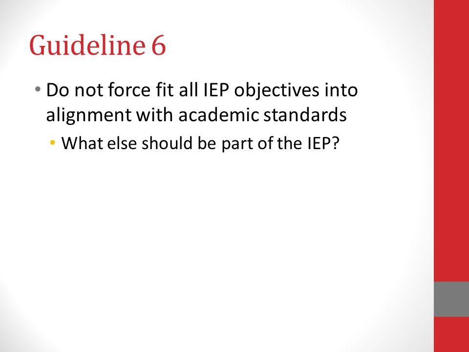 Guideline 6 Do not force fit all IEP objectives into alignment with academic standards.