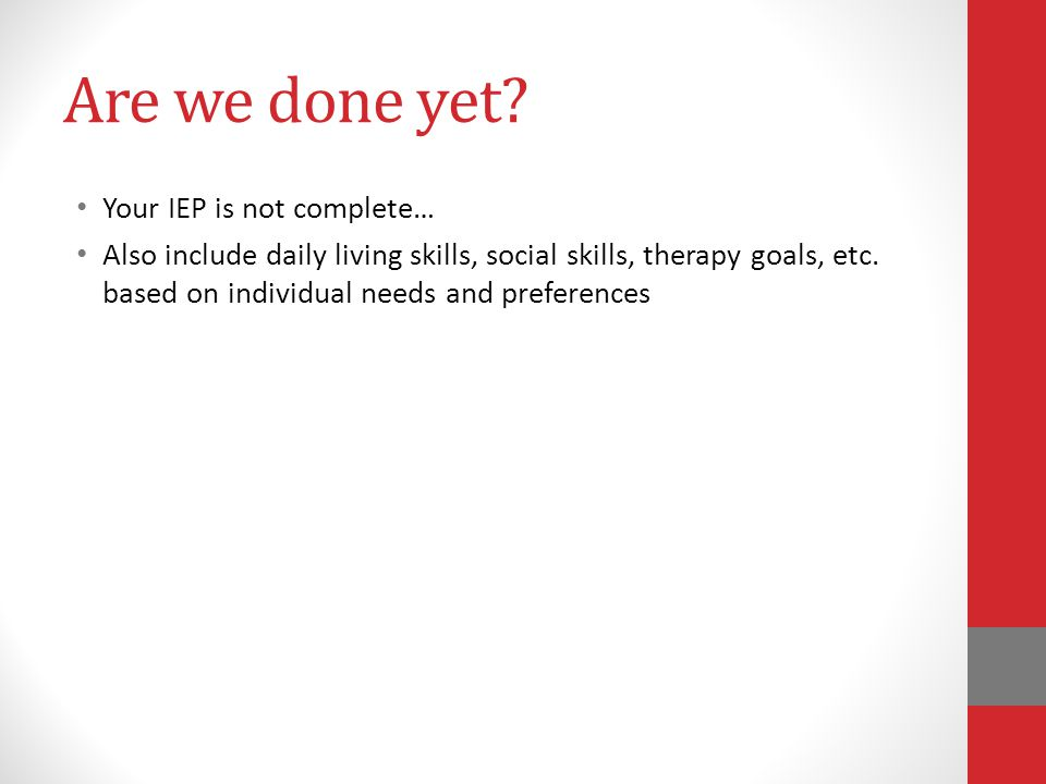 Are we done yet Your IEP is not complete…