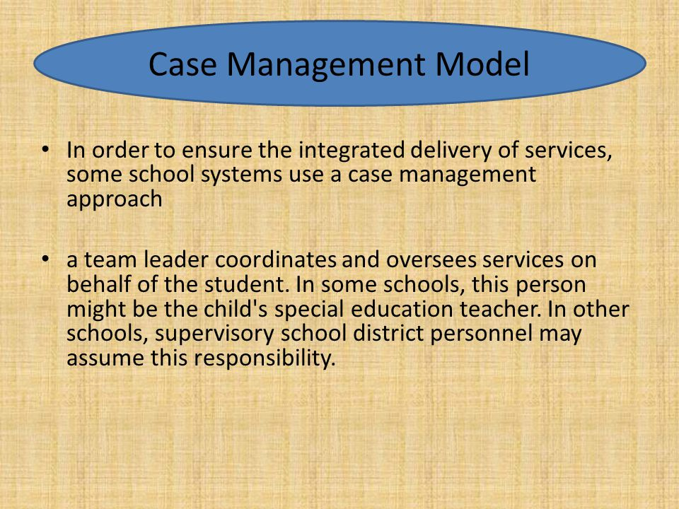 Case Management Model In order to ensure the integrated delivery of services, some school systems use a case management approach.
